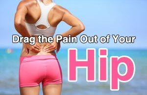 Drag the Pain Out of Your hip
