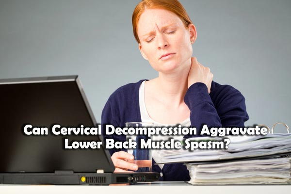 Can Cervical Decompression Aggravate Lower Back Muscle Spasm