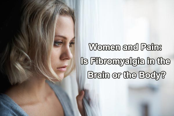 Women and Pain: Is Fibromyalgia in the Brain or the Body?